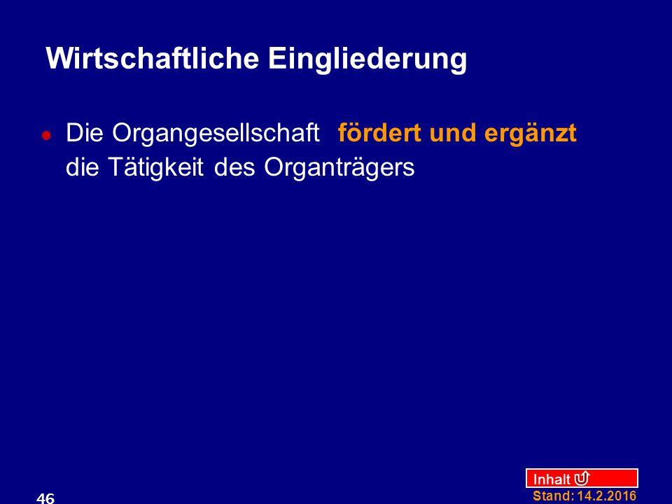 Inhalt Stand: 14.2.2016 46 Wirtschaftliche Eingliederung Die Organgesellschaft fördert und ergänzt die Tätigkeit des Organträgers