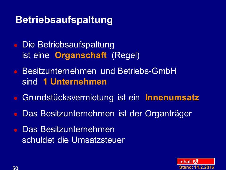 Inhalt Stand: 14.2.2016 50 Betriebsaufspaltung Die Betriebsaufspaltung ist eine Organschaft (Regel) Besitzunternehmen und Betriebs-GmbH sind 1 Unterne