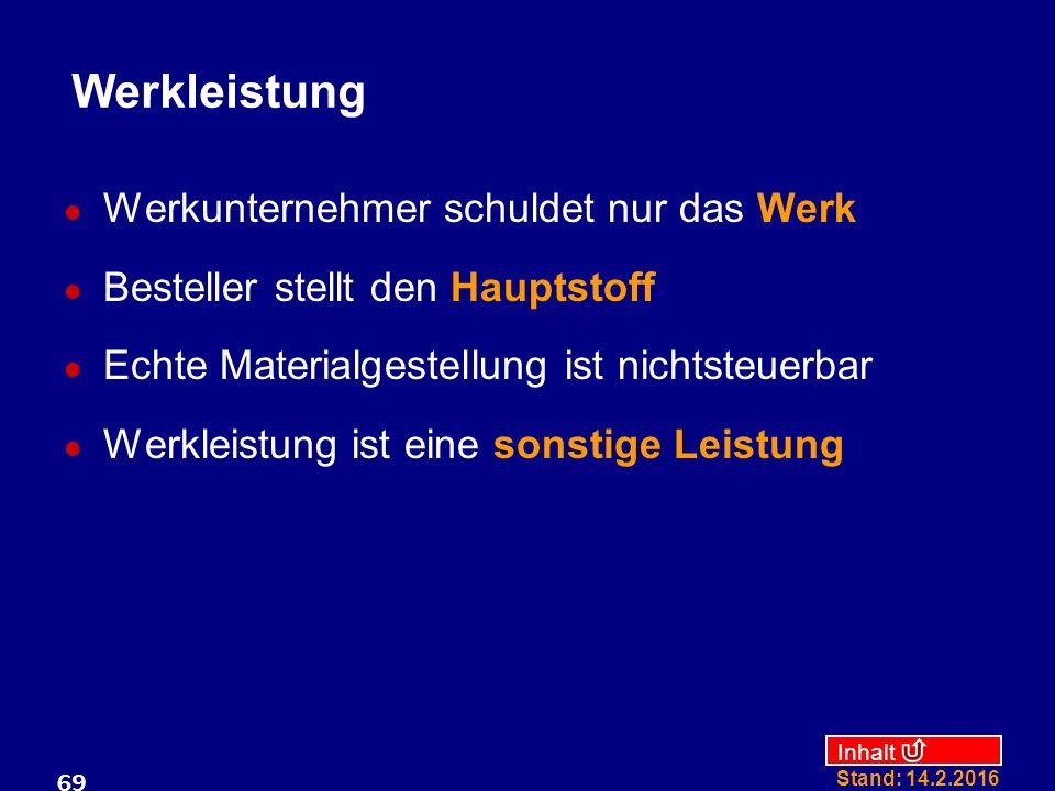 Inhalt Stand: 14.2.2016 69 Werkleistung Werkunternehmer schuldet nur das Werk Besteller stellt den Hauptstoff Echte Materialgestellung ist nichtsteuer