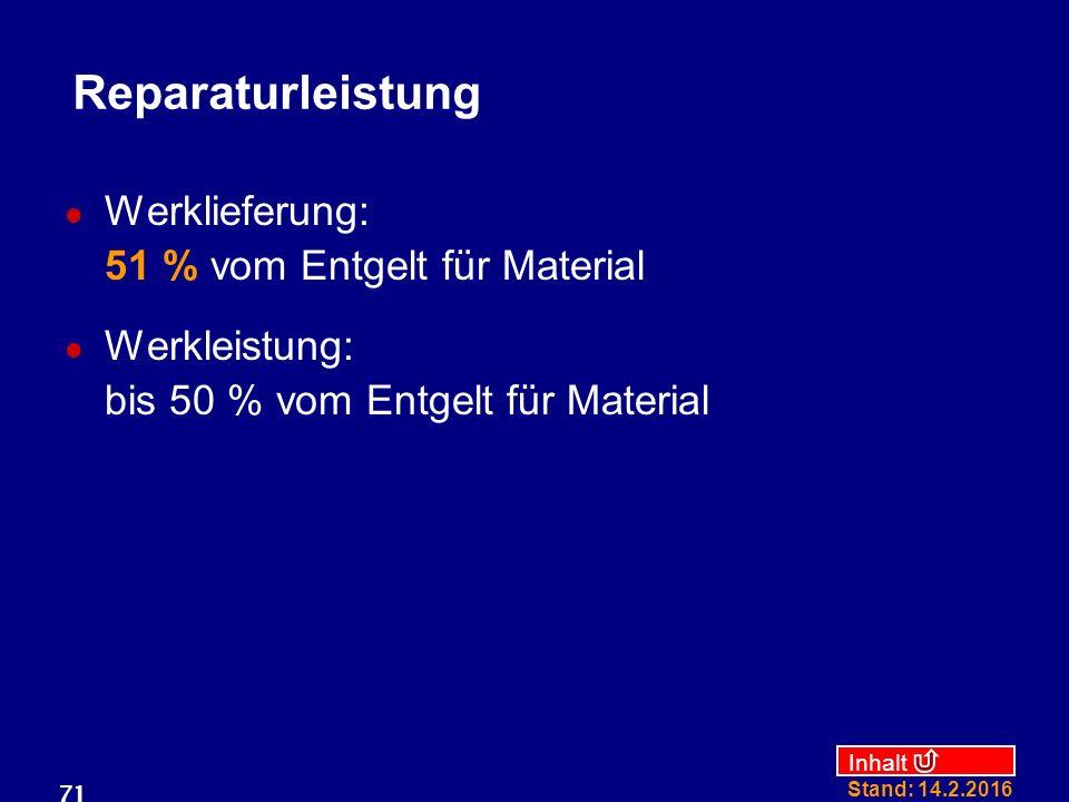 Inhalt Stand: 14.2.2016 71 Reparaturleistung Werklieferung: 51 % vom Entgelt für Material Werkleistung: bis 50 % vom Entgelt für Material