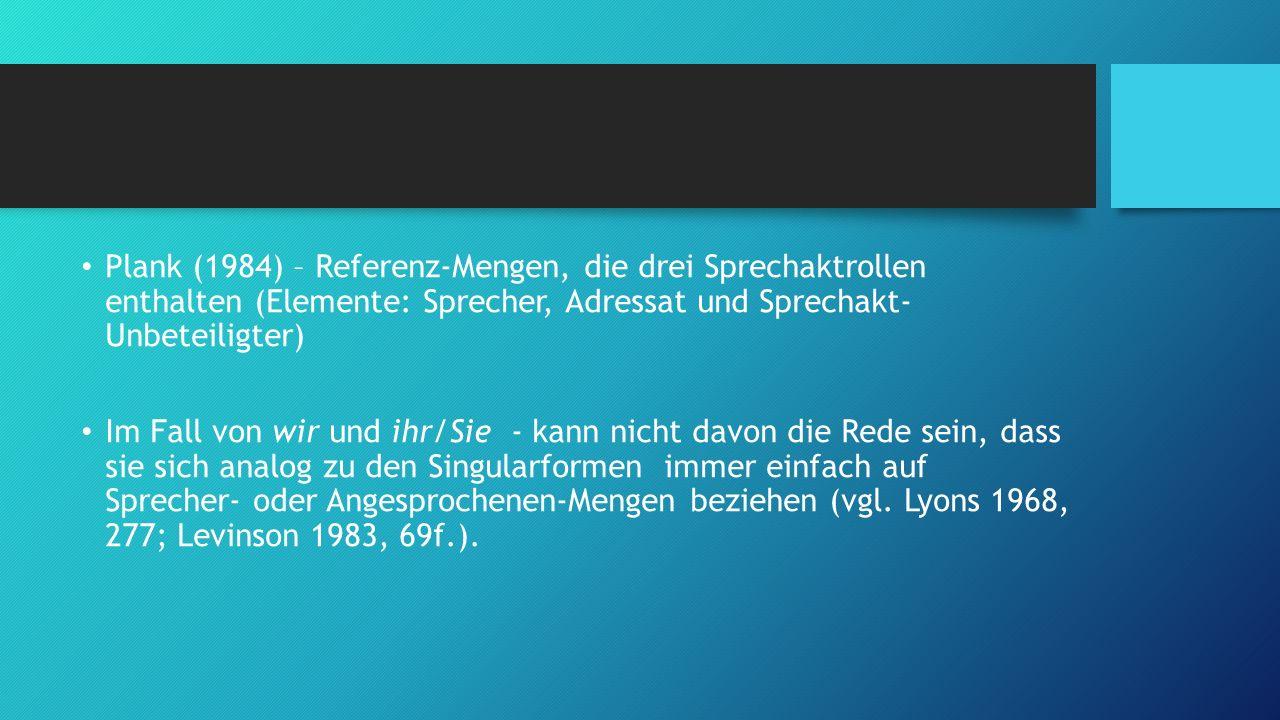 Plank (1984) – Referenz-Mengen, die drei Sprechaktrollen enthalten (Elemente: Sprecher, Adressat und Sprechakt- Unbeteiligter) Im Fall von wir und ihr
