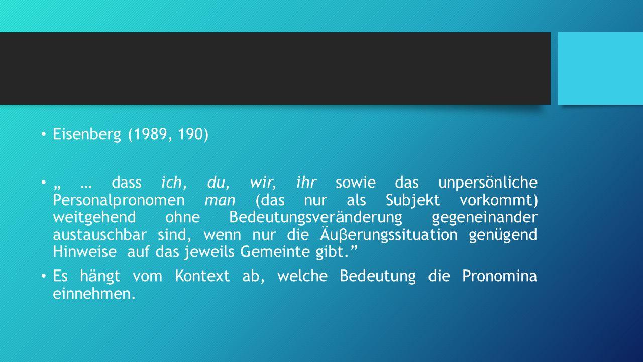 """Eisenberg (1989, 190) """" … dass ich, du, wir, ihr sowie das unpersönliche Personalpronomen man (das nur als Subjekt vorkommt) weitgehend ohne Bedeutung"""
