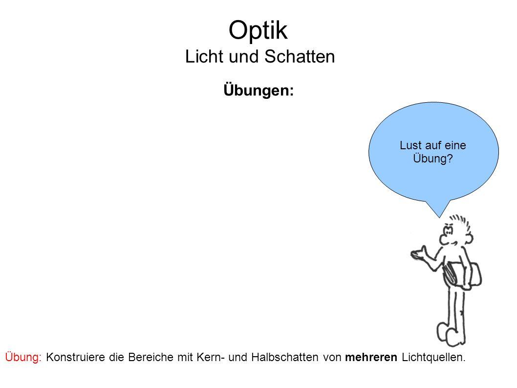 Optik Licht und Schatten Übungen: Lust auf eine Übung? Übung: Konstruiere die Bereiche mit Kern- und Halbschatten von mehreren Lichtquellen.