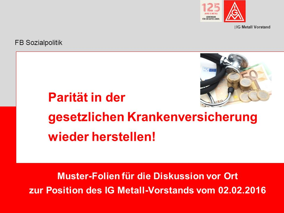 IG Metall Vorstand FB Sozialpolitik Parität in der gesetzlichen Krankenversicherung wieder herstellen.