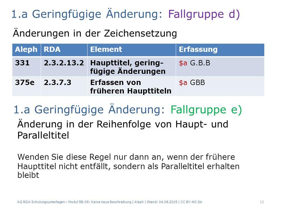 AG RDA Schulungsunterlagen – Modul 5B.09: Keine neue Beschreibung | Aleph | Stand: 04.08.2015 | CC BY-NC-SA12 AlephRDAElementErfassung 3312.3.2.13.2Haupttitel, gering- fügige Änderungen $a G.B.B 375e2.3.7.3Erfassen von früheren Haupttiteln $a GBB 1.a Geringfügige Änderung: Fallgruppe d) Änderungen in der Zeichensetzung Änderung in der Reihenfolge von Haupt- und Paralleltitel Wenden Sie diese Regel nur dann an, wenn der frühere Haupttitel nicht entfällt, sondern als Paralleltitel erhalten bleibt 1.a Geringfügige Änderung: Fallgruppe e)