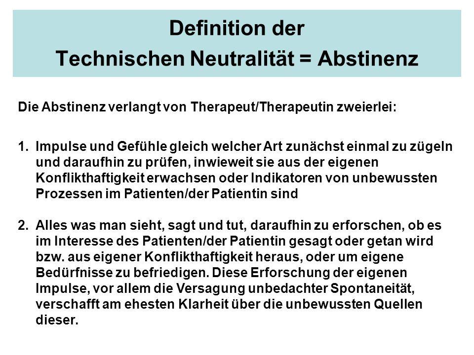Definition der Technischen Neutralität = Abstinenz Die Abstinenz verlangt von Therapeut/Therapeutin zweierlei: 1.Impulse und Gefühle gleich welcher Ar