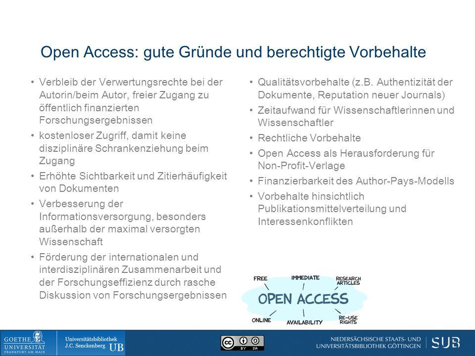 Open Access: gute Gründe und berechtigte Vorbehalte Verbleib der Verwertungsrechte bei der Autorin/beim Autor, freier Zugang zu öffentlich finanzierten Forschungsergebnissen kostenloser Zugriff, damit keine disziplinäre Schrankenziehung beim Zugang Erhöhte Sichtbarkeit und Zitierhäufigkeit von Dokumenten Verbesserung der Informationsversorgung, besonders außerhalb der maximal versorgten Wissenschaft Förderung der internationalen und interdisziplinären Zusammenarbeit und der Forschungseffizienz durch rasche Diskussion von Forschungsergebnissen Qualitätsvorbehalte (z.B.