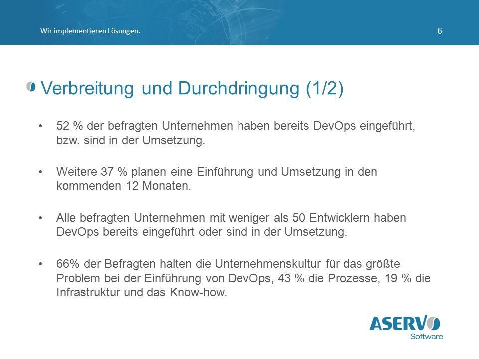 Verbreitung und Durchdringung (1/2) Wir implementieren Lösungen.6 52 % der befragten Unternehmen haben bereits DevOps eingeführt, bzw. sind in der Ums