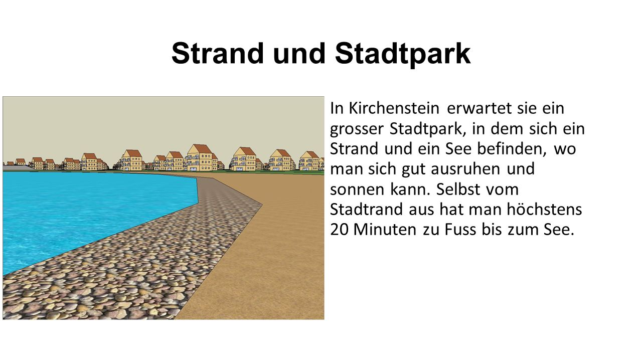 Strand und Stadtpark In Kirchenstein erwartet sie ein grosser Stadtpark, in dem sich ein Strand und ein See befinden, wo man sich gut ausruhen und sonnen kann.
