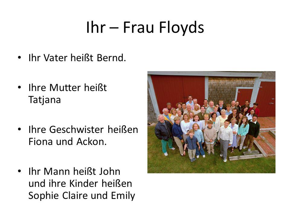 Ihr – Frau Floyds Ihr Vater heißt Bernd. Ihre Mutter heißt Tatjana Ihre Geschwister heißen Fiona und Ackon. Ihr Mann heißt John und ihre Kinder heißen