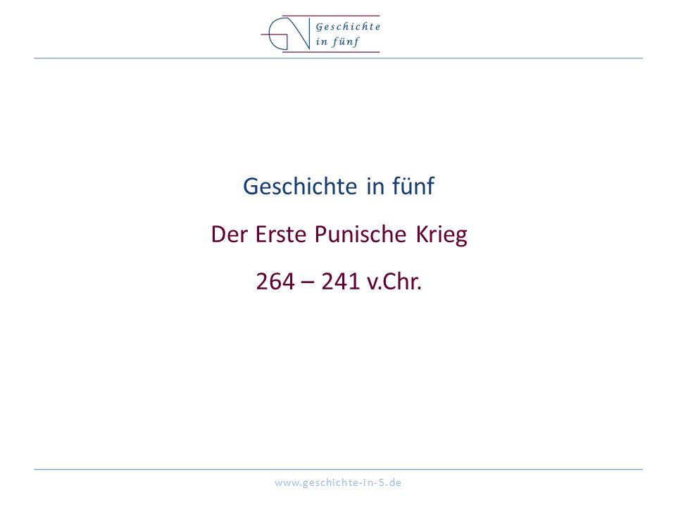 www.geschichte-in-5.de Geschichte in fünf Der Erste Punische Krieg 264 – 241 v.Chr.