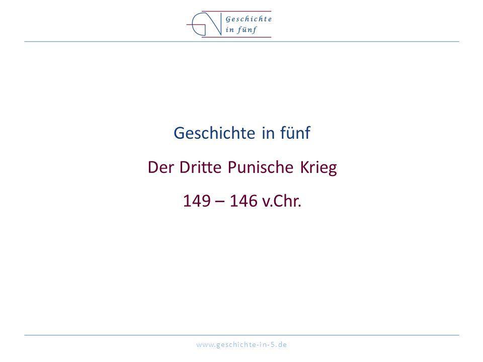 www.geschichte-in-5.de Geschichte in fünf Der Dritte Punische Krieg 149 – 146 v.Chr.