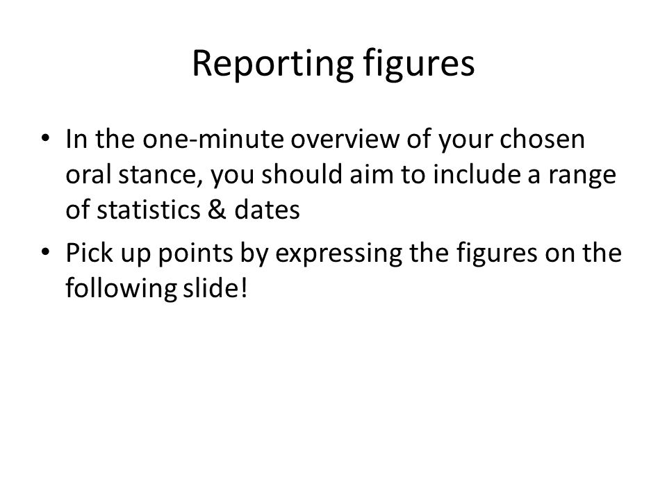 Reporting figures In the one-minute overview of your chosen oral stance, you should aim to include a range of statistics & dates Pick up points by expressing the figures on the following slide!