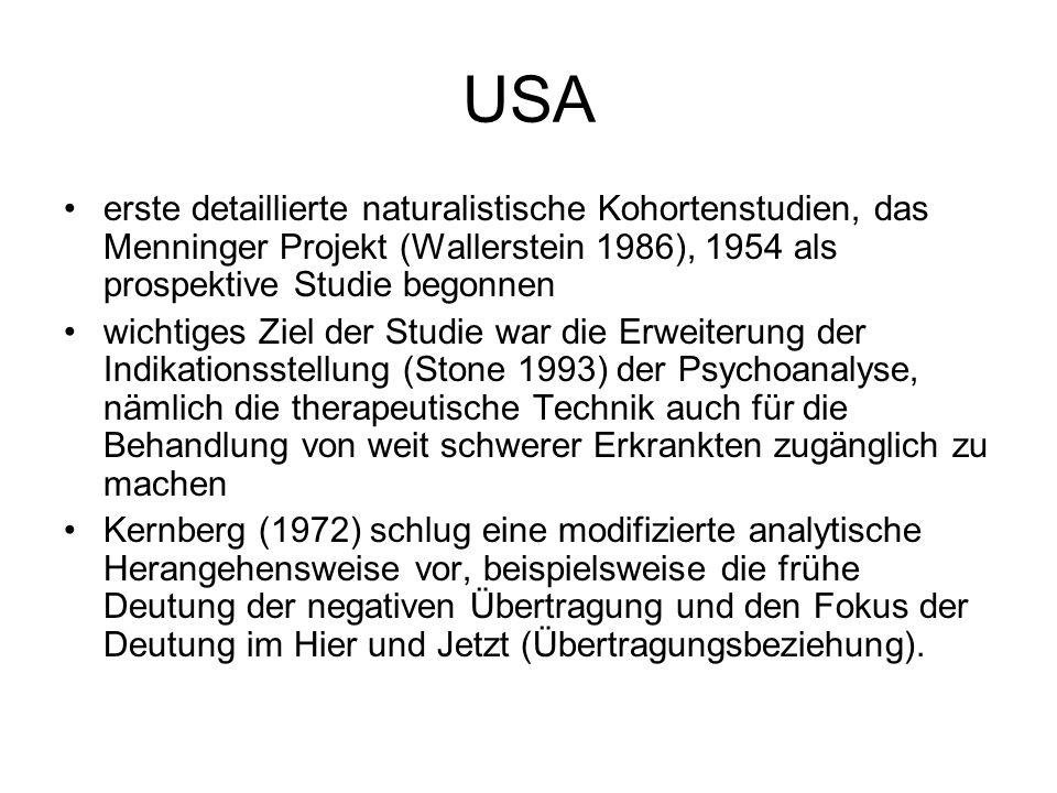 USA erste detaillierte naturalistische Kohortenstudien, das Menninger Projekt (Wallerstein 1986), 1954 als prospektive Studie begonnen wichtiges Ziel der Studie war die Erweiterung der Indikationsstellung (Stone 1993) der Psychoanalyse, nämlich die therapeutische Technik auch für die Behandlung von weit schwerer Erkrankten zugänglich zu machen Kernberg (1972) schlug eine modifizierte analytische Herangehensweise vor, beispielsweise die frühe Deutung der negativen Übertragung und den Fokus der Deutung im Hier und Jetzt (Übertragungsbeziehung).