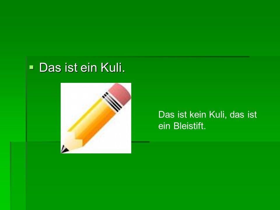  Das ist ein Kuli. Das ist kein Kuli, das ist ein Bleistift.