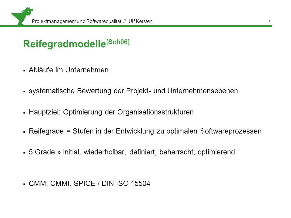 Projektmanagement und Softwarequalität // Ulf Kersten Reifegradmodelle [Sch06]  Abläufe im Unternehmen  systematische Bewertung der Projekt- und Unternehmensebenen  Hauptziel: Optimierung der Organisationsstrukturen  Reifegrade = Stufen in der Entwicklung zu optimalen Softwareprozessen  5 Grade » initial, wiederholbar, definiert, beherrscht, optimierend  CMM, CMMI, SPICE / DIN ISO 15504 7