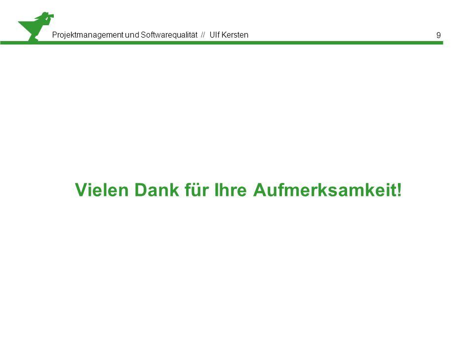 Projektmanagement und Softwarequalität // Ulf Kersten Vielen Dank für Ihre Aufmerksamkeit! 9