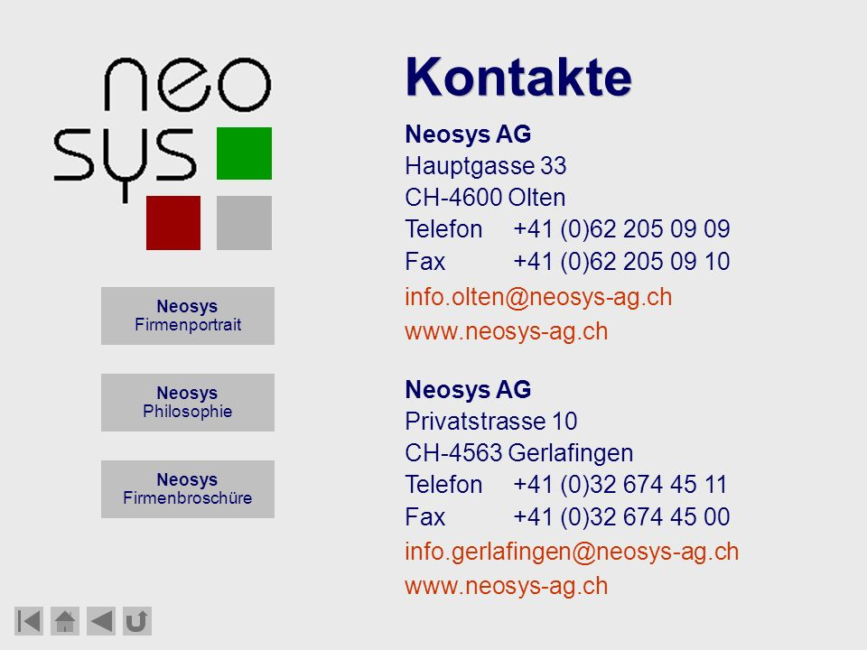 Neosys AG Training Consulting Engineering Neosys AG Hauptgasse 33 CH-4600 Olten Telefon+41 (0)62 205 09 09 Fax+41 (0)62 205 09 10 Kontakte Neosys Firmenportrait Neosys Philosophie Neosys Firmenbroschüre info.olten@neosys-ag.ch www.neosys-ag.ch Neosys AG Privatstrasse 10 CH-4563 Gerlafingen Telefon+41 (0)32 674 45 11 Fax+41 (0)32 674 45 00 info.gerlafingen@neosys-ag.ch www.neosys-ag.ch