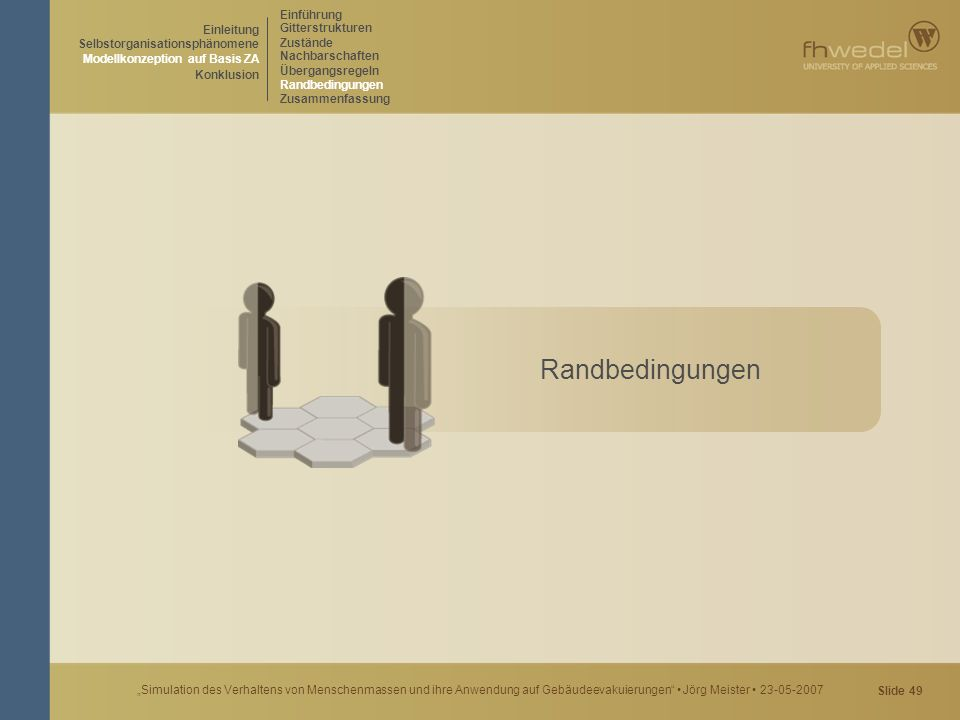 """Slide 49 """"Simulation des Verhaltens von Menschenmassen und ihre Anwendung auf Gebäudeevakuierungen"""" Jörg Meister 23-05-2007 Randbedingungen Einführung"""