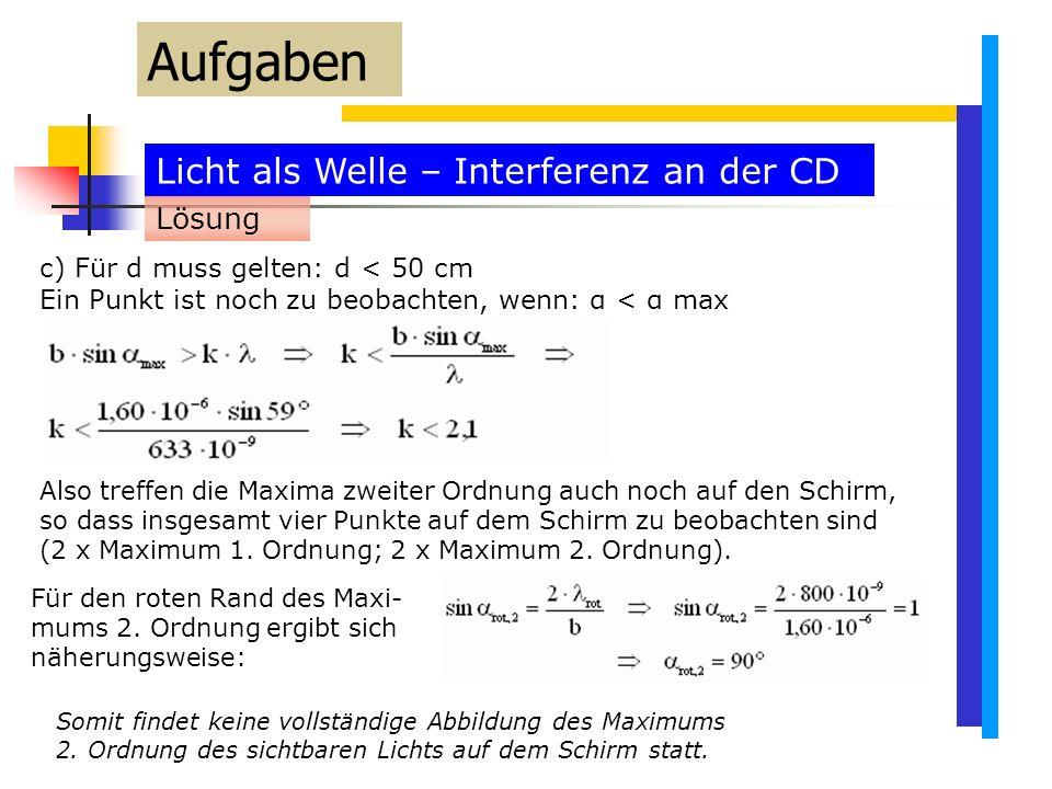 Licht als Welle – Interferenz an der CD Aufgaben c) Für d muss gelten: d < 50 cm Ein Punkt ist noch zu beobachten, wenn: α < α max Lösung Also treffen die Maxima zweiter Ordnung auch noch auf den Schirm, so dass insgesamt vier Punkte auf dem Schirm zu beobachten sind (2 x Maximum 1.