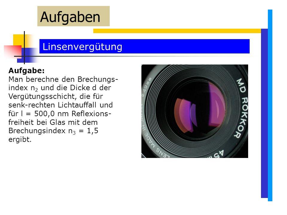 Linsenvergütung Aufgaben Aufgabe: Man berechne den Brechungs- index n 2 und die Dicke d der Vergütungsschicht, die für senk-rechten Lichtauffall und für l = 500,0 nm Reflexions- freiheit bei Glas mit dem Brechungsindex n 3 = 1,5 ergibt.