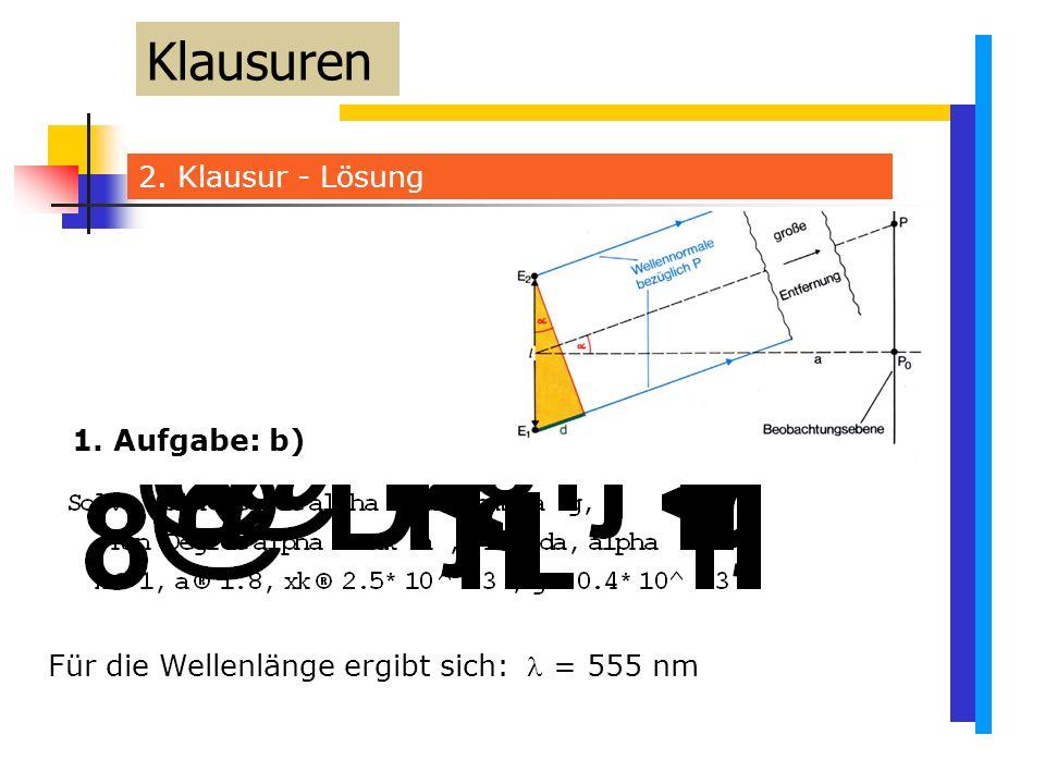 2. Klausur - Lösung Klausuren Für die Wellenlänge ergibt sich:  = 555 nm 1. Aufgabe: b)