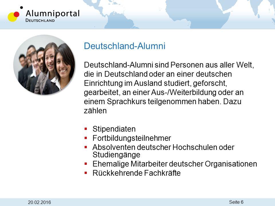 Seite 6 20.02.2016 Deutschland-Alumni Deutschland-Alumni sind Personen aus aller Welt, die in Deutschland oder an einer deutschen Einrichtung im Ausla