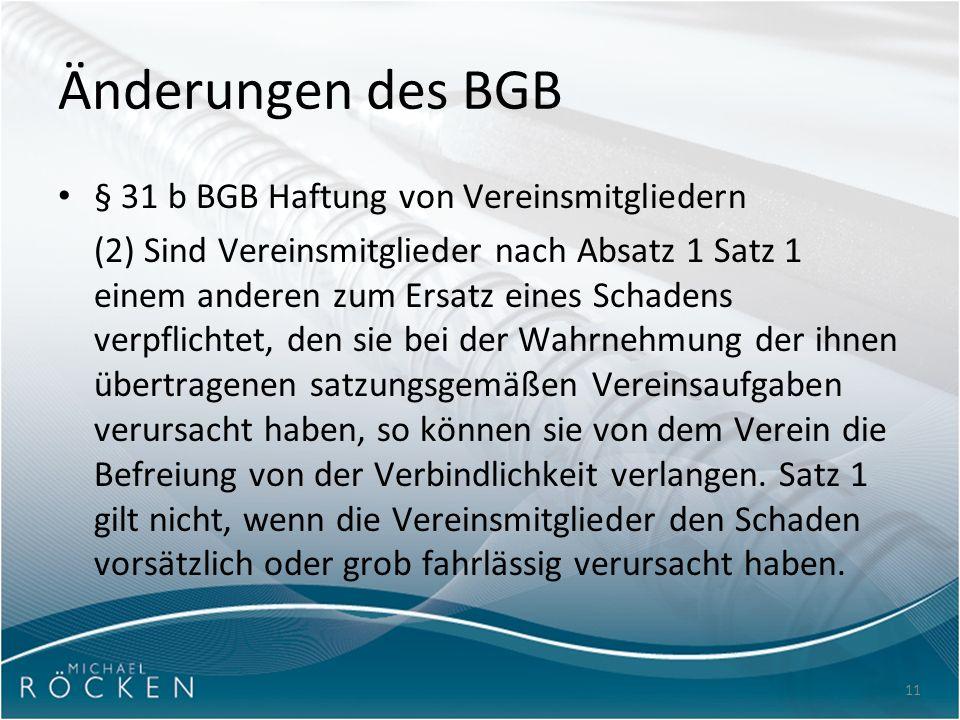 11 Änderungen des BGB § 31 b BGB Haftung von Vereinsmitgliedern (2) Sind Vereinsmitglieder nach Absatz 1 Satz 1 einem anderen zum Ersatz eines Schadens verpflichtet, den sie bei der Wahrnehmung der ihnen übertragenen satzungsgemäßen Vereinsaufgaben verursacht haben, so können sie von dem Verein die Befreiung von der Verbindlichkeit verlangen.