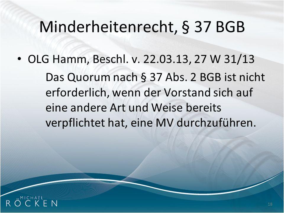 18 Minderheitenrecht, § 37 BGB OLG Hamm, Beschl. v. 22.03.13, 27 W 31/13 Das Quorum nach § 37 Abs. 2 BGB ist nicht erforderlich, wenn der Vorstand sic