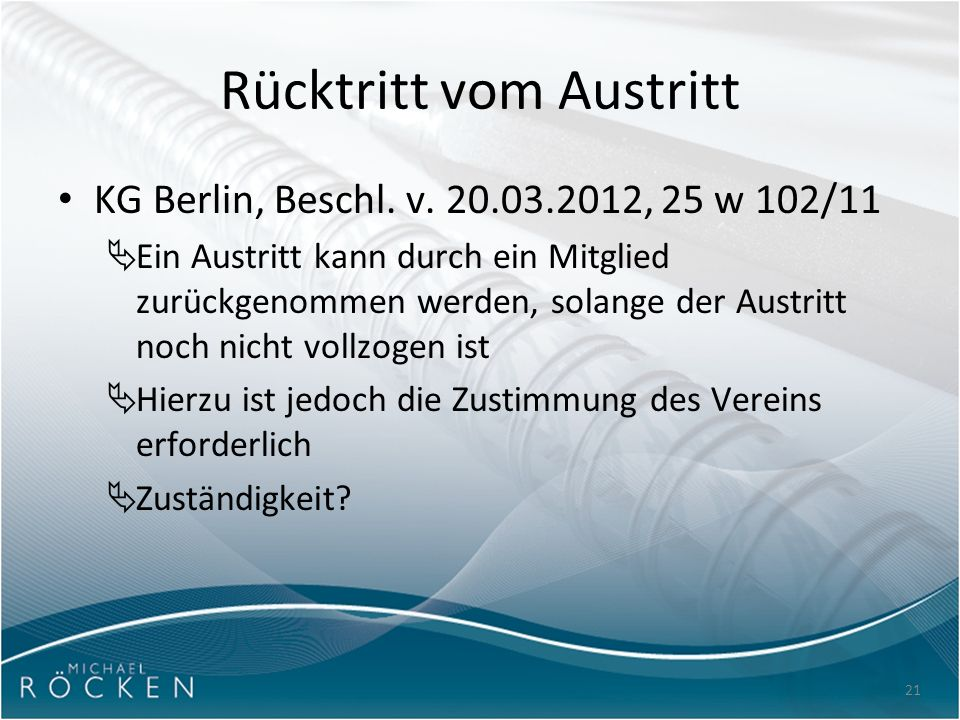 21 Rücktritt vom Austritt KG Berlin, Beschl. v. 20.03.2012, 25 w 102/11  Ein Austritt kann durch ein Mitglied zurückgenommen werden, solange der Aust