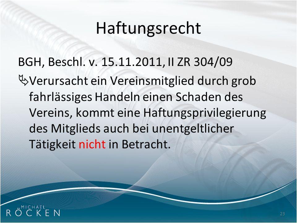 23 Haftungsrecht BGH, Beschl. v. 15.11.2011, II ZR 304/09  Verursacht ein Vereinsmitglied durch grob fahrlässiges Handeln einen Schaden des Vereins,