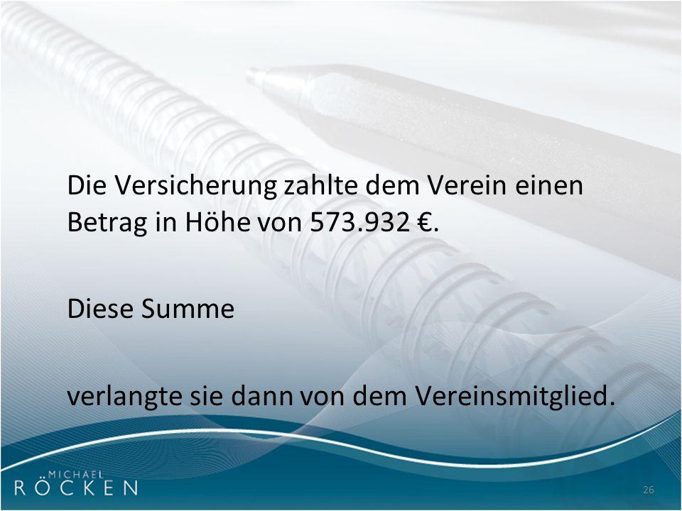 26 Die Versicherung zahlte dem Verein einen Betrag in Höhe von 573.932 €. Diese Summe verlangte sie dann von dem Vereinsmitglied.