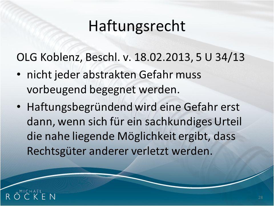 28 Haftungsrecht OLG Koblenz, Beschl. v. 18.02.2013, 5 U 34/13 nicht jeder abstrakten Gefahr muss vorbeugend begegnet werden. Haftungsbegründend wird