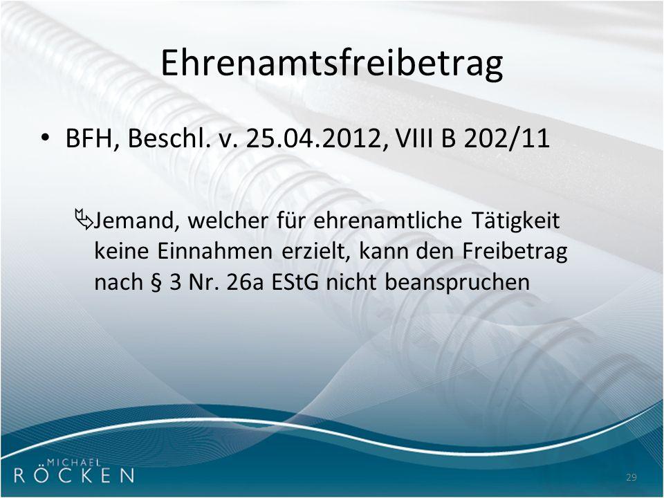 29 Ehrenamtsfreibetrag BFH, Beschl. v. 25.04.2012, VIII B 202/11  Jemand, welcher für ehrenamtliche Tätigkeit keine Einnahmen erzielt, kann den Freib