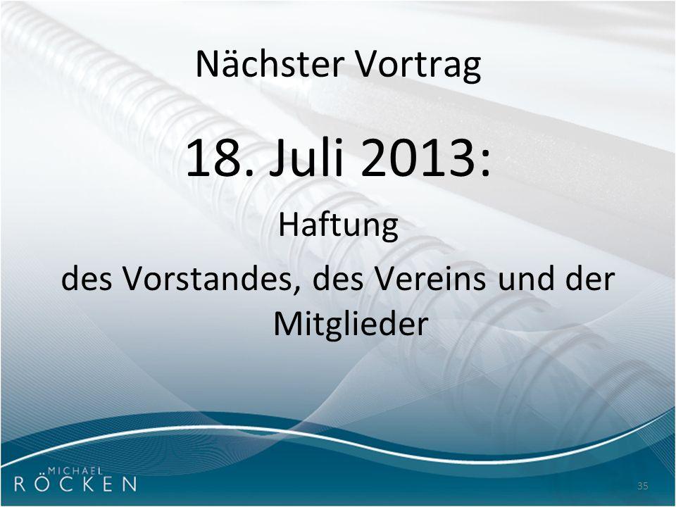 35 Nächster Vortrag 18. Juli 2013: Haftung des Vorstandes, des Vereins und der Mitglieder