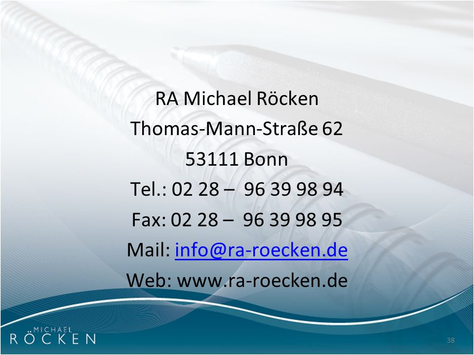 38 RA Michael Röcken Thomas-Mann-Straße 62 53111 Bonn Tel.: 02 28 – 96 39 98 94 Fax: 02 28 – 96 39 98 95 Mail: info@ra-roecken.deinfo@ra-roecken.de We