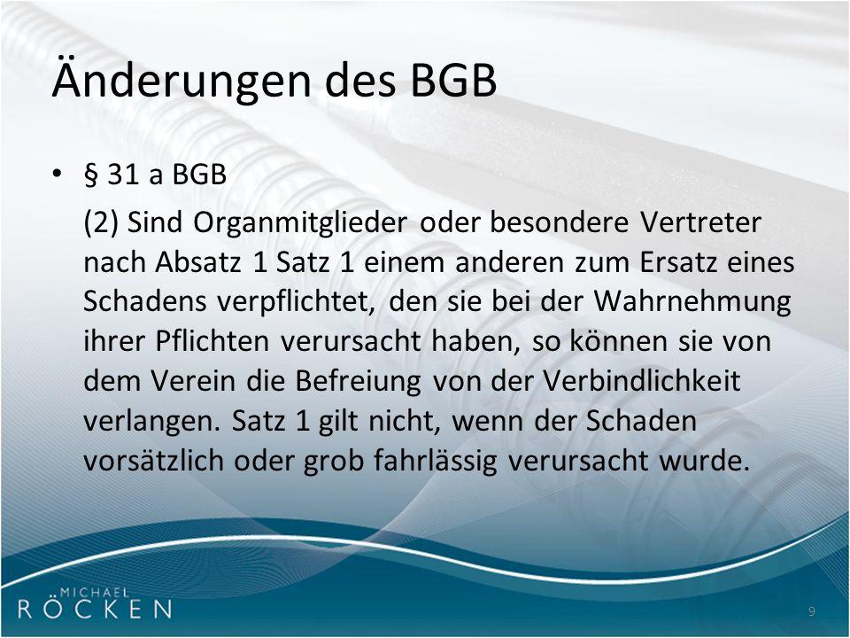 9 Änderungen des BGB § 31 a BGB (2) Sind Organmitglieder oder besondere Vertreter nach Absatz 1 Satz 1 einem anderen zum Ersatz eines Schadens verpflichtet, den sie bei der Wahrnehmung ihrer Pflichten verursacht haben, so können sie von dem Verein die Befreiung von der Verbindlichkeit verlangen.