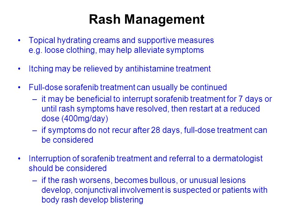 Rash Management Topical hydrating creams and supportive measures e.g. loose clothing, may help alleviate symptoms Itching may be relieved by antihista