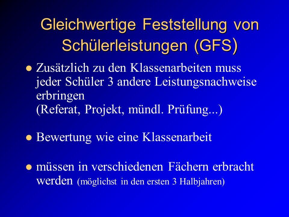 Gleichwertige Feststellung von Schülerleistungen (GFS ) Zusätzlich zu den Klassenarbeiten muss jeder Schüler 3 andere Leistungsnachweise erbringen (Referat, Projekt, mündl.
