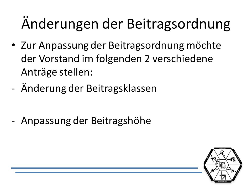 Änderungen der Beitragsordnung Zur Anpassung der Beitragsordnung möchte der Vorstand im folgenden 2 verschiedene Anträge stellen: -Änderung der Beitra