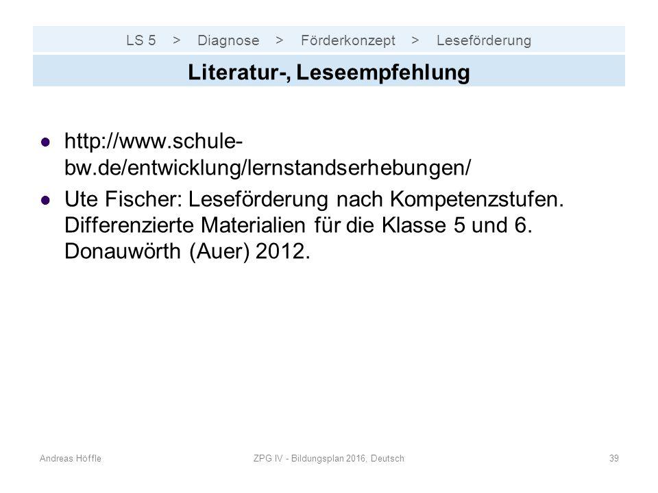 LS 5 > Diagnose > Förderkonzept > Leseförderung Andreas HöffleZPG IV - Bildungsplan 2016, Deutsch39 Literatur-, Leseempfehlung http://www.schule- bw.d