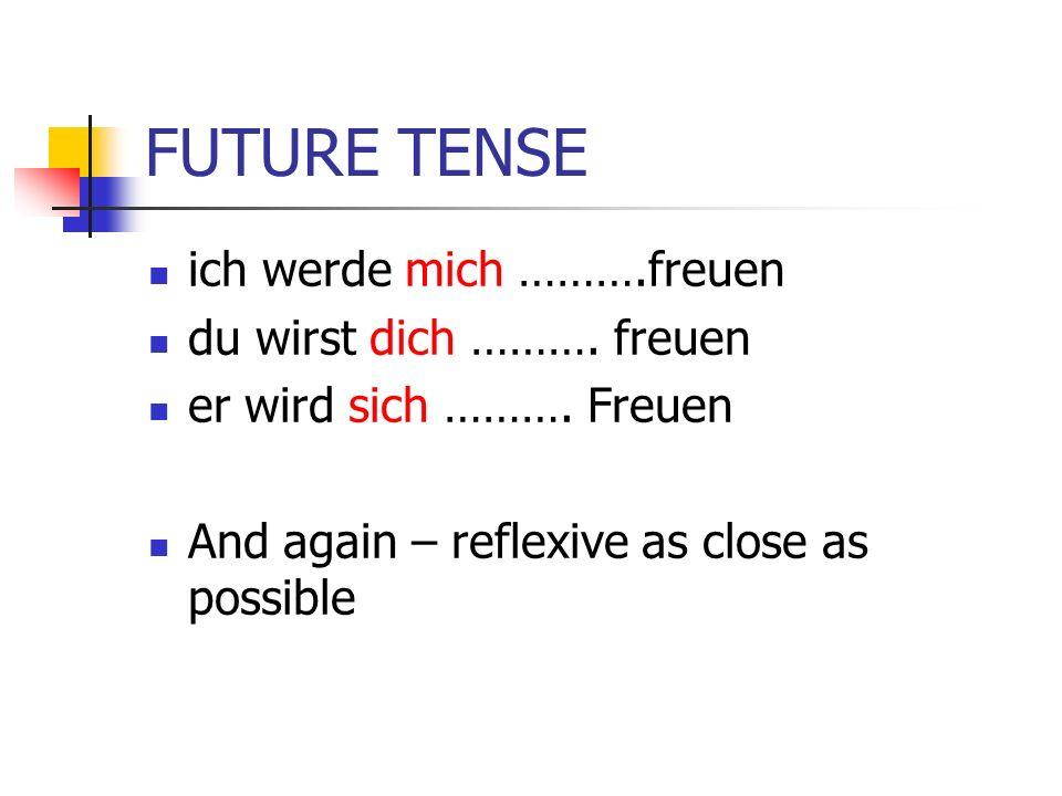 FUTURE TENSE ich werde mich ……….freuen du wirst dich ………. freuen er wird sich ………. Freuen And again – reflexive as close as possible