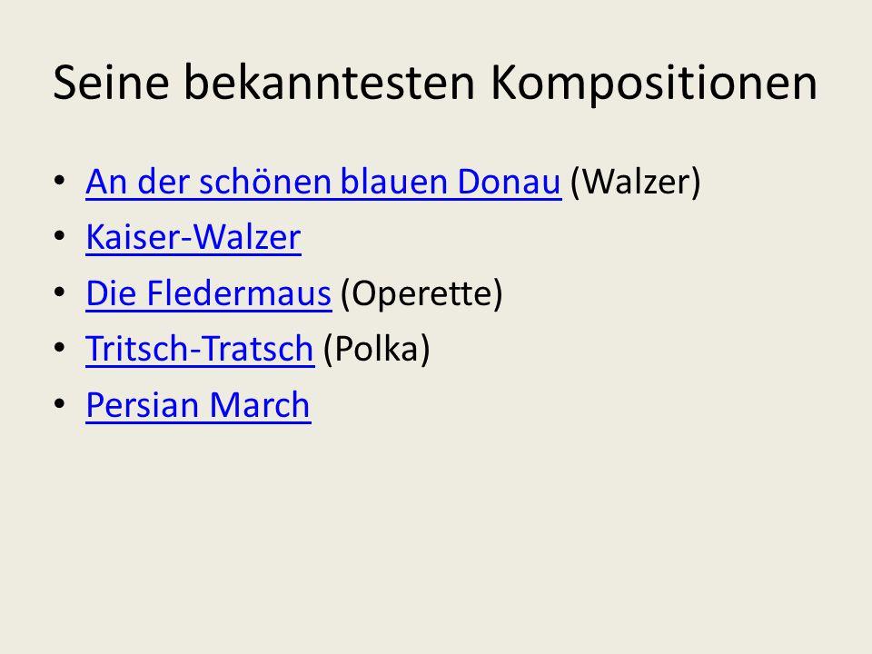 Seine bekanntesten Kompositionen An der schönen blauen Donau (Walzer) An der schönen blauen Donau Kaiser-Walzer Die Fledermaus (Operette) Die Fledermaus Tritsch-Tratsch (Polka) Tritsch-Tratsch Persian March
