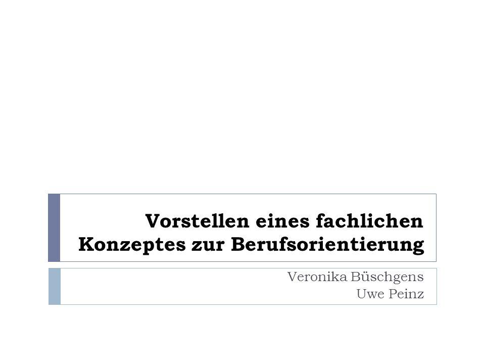 Vorstellen eines fachlichen Konzeptes zur Berufsorientierung Veronika Büschgens Uwe Peinz