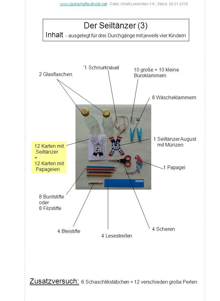 Das Stehaufmännchen (4) Inhalt - ausgelegt für drei Durchgänge mit jeweils vier Kindern 4 Bleistifte 12 Tischtennisbälle Box mit Knete 12 Kugeln aus Schaumstoff oder Styropor ( 20-25 mm Ø) 4 Scheren 4 Lesestreifen 12 Vorlagen für eine Mütze 20 Muttern 1 Rolle mit Klebefilm 1 Klebestift 6 Filzstifte www.zauberhafte-physik.netwww.zauberhafte-physik.net - Datei: Inhalt Lesekisten 1-6 ; Stand 28.01.2016 Zusatzversuche: Schwerpunktversuche ohne zusätzliche Materialien
