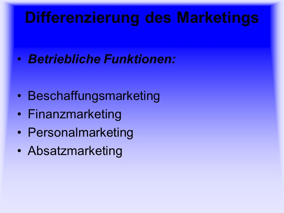 Differenzierung des Marketings Betriebliche Funktionen: Beschaffungsmarketing Finanzmarketing Personalmarketing Absatzmarketing