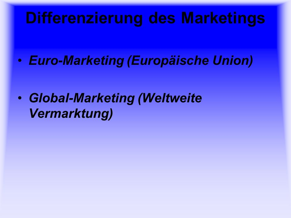 Differenzierung des Marketings Euro-Marketing (Europäische Union) Global-Marketing (Weltweite Vermarktung)