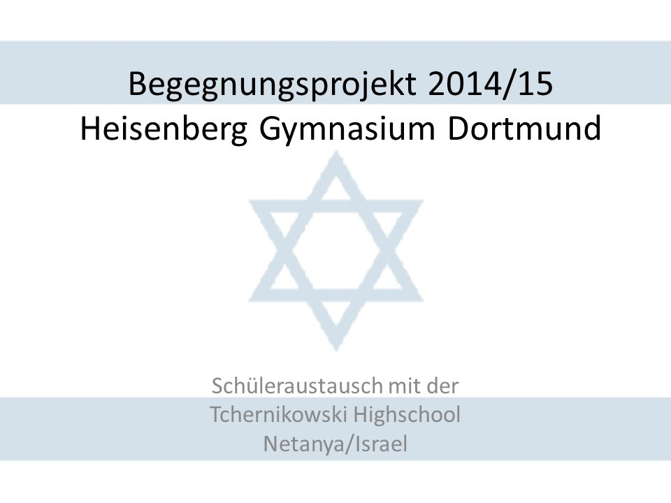 Begegnungsprojekt 2014/15 Heisenberg Gymnasium Dortmund Schüleraustausch mit der Tchernikowski Highschool Netanya/Israel