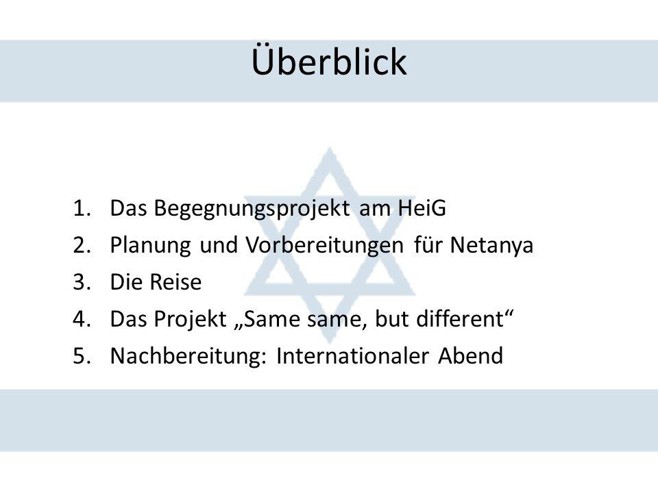 """Überblick 1.Das Begegnungsprojekt am HeiG 2.Planung und Vorbereitungen für Netanya 3.Die Reise 4.Das Projekt """"Same same, but different 5.Nachbereitung: Internationaler Abend"""