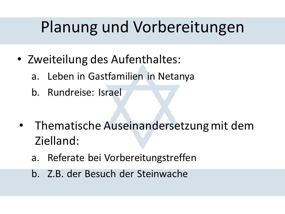 Planung und Vorbereitungen Zweiteilung des Aufenthaltes: a.Leben in Gastfamilien in Netanya b.Rundreise: Israel Thematische Auseinandersetzung mit dem
